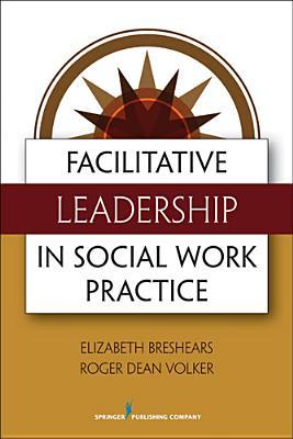 Facilitative Leadership in Social Work Practice By Breshears, Elizabeth/ Volker, Roger